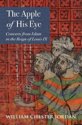 The Apple of His Eye: Converts from Islam in the Reign of Louis IX (Hardback)