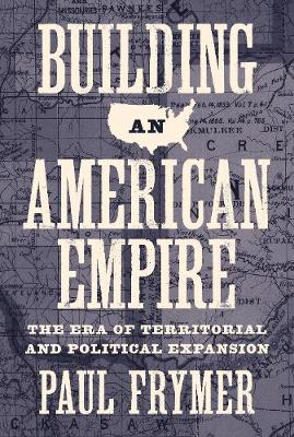 Building an American Empire: The Era of Territorial and Political Expansion - Princeton Studies in American Politics: Historical, International, and Comparative Perspectives 156 (Paperback)