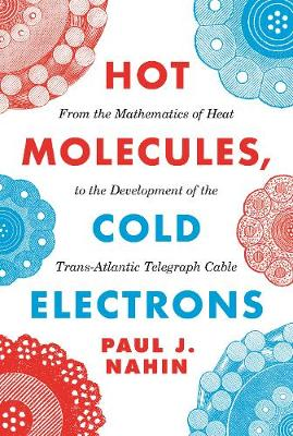 Hot Molecules, Cold Electrons: From the Mathematics of Heat to the Development of the Trans-Atlantic Telegraph Cable (Hardback)