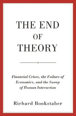 The End of Theory: Financial Crises, the Failure of Economics, and the Sweep of Human Interaction (Paperback)