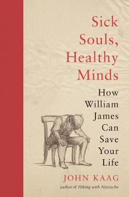 Sick Souls, Healthy Minds: How William James Can Save Your Life (Hardback)