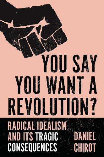 You Say You Want a Revolution?: Radical Idealism and Its Tragic Consequences (Hardback)