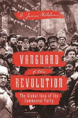 Vanguard of the Revolution: The Global Idea of the Communist Party (Paperback)