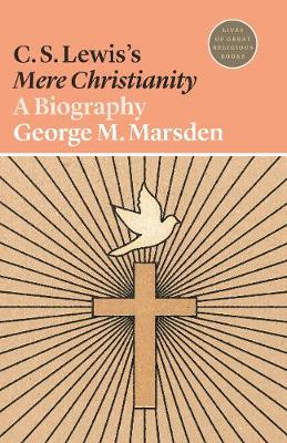 C. S. Lewis's Mere Christianity: A Biography - Lives of Great Religious Books (Paperback)