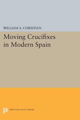 Moving Crucifixes in Modern Spain - Princeton Legacy Library 4522 (Paperback)