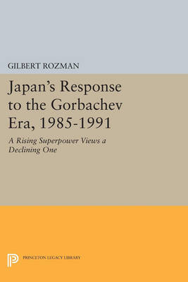 Japan's Response to the Gorbachev Era, 1985-1991: A Rising Superpower Views a Declining One - Princeton Legacy Library (Paperback)