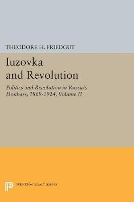 Iuzovka and Revolution, Volume II: Politics and Revolution in Russia's Donbass, 1869-1924 - Studies of the Harriman Institute, Columbia University (Paperback)