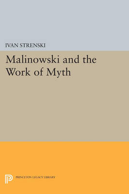 Malinowski and the Work of Myth - Princeton Legacy Library 4497 (Paperback)
