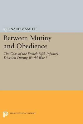 Between Mutiny and Obedience: The Case of the French Fifth Infantry Division during World War I - Princeton Legacy Library 225 (Paperback)