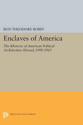 Enclaves of America: The Rhetoric of American Political Architecture Abroad, 1900-1965 - Princeton Legacy Library 145 (Paperback)