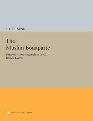 The Muslim Bonaparte: Diplomacy and Orientalism in Ali Pasha's Greece - Princeton Legacy Library (Paperback)