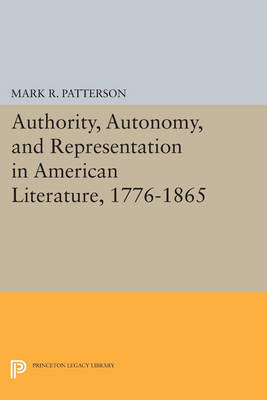 Authority, Autonomy, and Representation in American Literature, 1776-1865 - Princeton Legacy Library 3624 (Paperback)