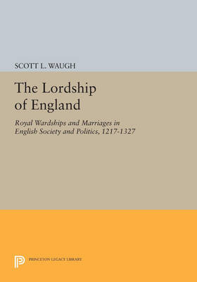 The Lordship of England: Royal Wardships and Marriages in English Society and Politics, 1217-1327 - Princeton Legacy Library 3681 (Paperback)