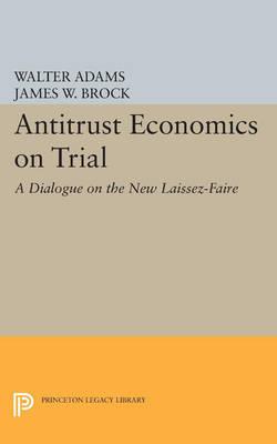 Antitrust Economics on Trial: A Dialogue on the New Laissez-Faire - Princeton Legacy Library 4515 (Paperback)