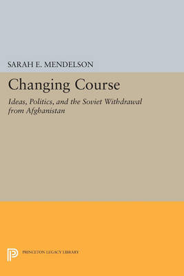 Changing Course: Ideas, Politics, and the Soviet Withdrawal from Afghanistan - Princeton Legacy Library 395 (Paperback)