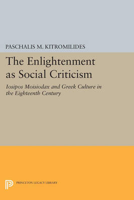 The Enlightenment as Social Criticism: Iosipos Moisiodax and Greek Culture in the Eighteenth Century - Princeton Legacy Library 198 (Paperback)