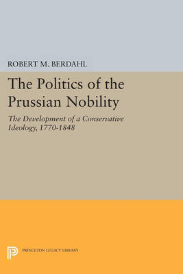 The Politics of the Prussian Nobility: The Development of a Conservative Ideology, 1770-1848 - Princeton Legacy Library 3603 (Paperback)