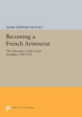 Becoming a French Aristocrat: The Education of the Court Nobility, 1580-1715 - Princeton Legacy Library 3445 (Paperback)