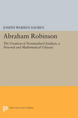 Abraham Robinson: The Creation of Nonstandard Analysis, A Personal and Mathematical Odyssey - Princeton Legacy Library 307 (Paperback)