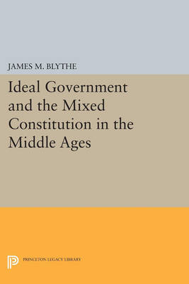 Ideal Government and the Mixed Constitution in the Middle Ages - Princeton Legacy Library 184 (Paperback)