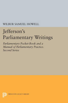 Jefferson's Parliamentary Writings: Parliamentary Pocket-Book and A Manual of Parliamentary Practice. Second Series - Princeton Legacy Library 821 (Paperback)