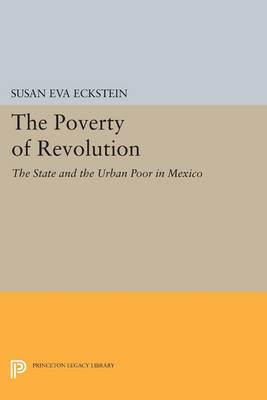 The Poverty of Revolution: The State and the Urban Poor in Mexico - Princeton Legacy Library (Paperback)