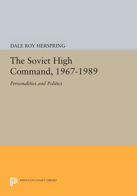The Soviet High Command, 1967-1989: Personalities and Politics - Princeton Legacy Library 1079 (Paperback)