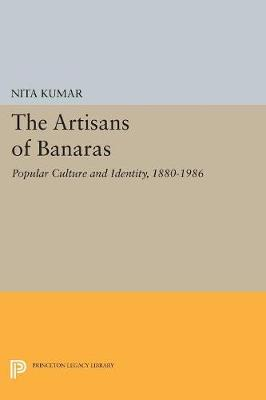 The Artisans of Banaras: Popular Culture and Identity, 1880-1986 - Princeton Legacy Library 5035 (Paperback)