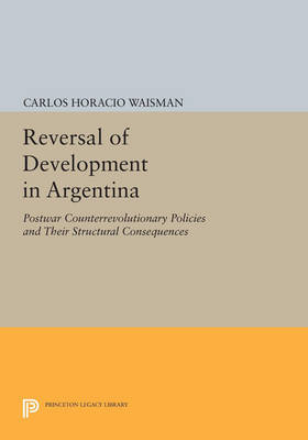 Reversal of Development in Argentina: Postwar Counterrevolutionary Policies and Their Structural Consequences - Princeton Legacy Library 4155 (Paperback)