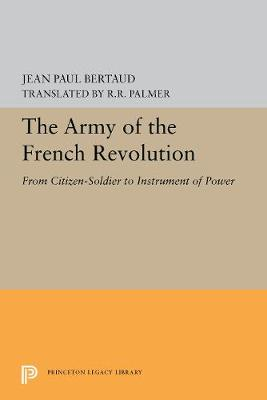 The Army of the French Revolution: From Citizen-Soldiers to Instrument of Power - Princeton Legacy Library 5442 (Paperback)