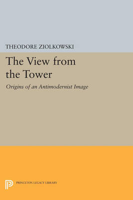 The View from the Tower: Origins of an Antimodernist Image - Princeton Legacy Library 405 (Paperback)