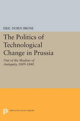 The Politics of Technological Change in Prussia: Out of the Shadow of Antiquity, 1809-1848 - Princeton Legacy Library 4430 (Paperback)