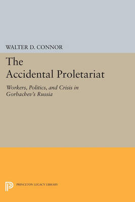 The Accidental Proletariat: Workers, Politics, and Crisis in Gorbachev's Russia - Princeton Legacy Library 163 (Paperback)