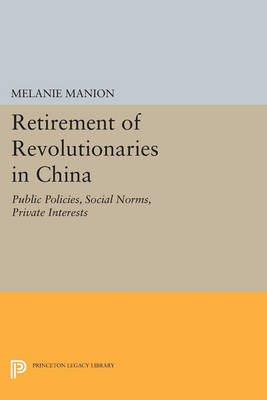 Retirement of Revolutionaries in China: Public Policies, Social Norms, Private Interests - Princeton Legacy Library 258 (Paperback)