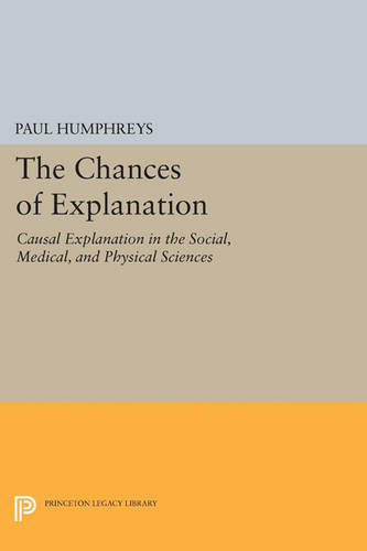 The Chances of Explanation: Causal Explanation in the Social, Medical, and Physical Sciences - Princeton Legacy Library 3486 (Paperback)