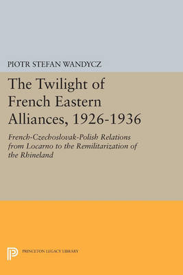 The Twilight of French Eastern Alliances, 1926-1936: French-Czechoslovak-Polish Relations from Locarno to the Remilitarization of the Rhineland - Princeton Legacy Library (Paperback)