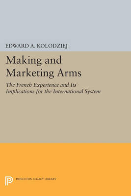 Making and Marketing Arms: The French Experience and Its Implications for the International System - Princeton Legacy Library 803 (Paperback)