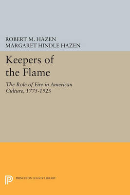 Keepers of the Flame: The Role of Fire in American Culture, 1775-1925 - Princeton Legacy Library 4578 (Paperback)