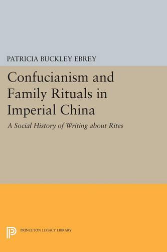 Confucianism and Family Rituals in Imperial China: A Social History of Writing about Rites - Princeton Legacy Library 1222 (Paperback)