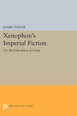 Xenophon's Imperial Fiction: On The Education of Cyrus - Princeton Legacy Library 3593 (Paperback)