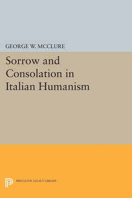 Sorrow and Consolation in Italian Humanism - Princeton Legacy Library 3413 (Paperback)