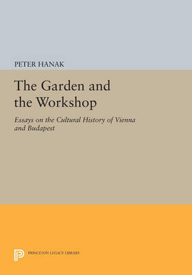The Garden and the Workshop: Essays on the Cultural History of Vienna and Budapest - Princeton Legacy Library 396 (Paperback)