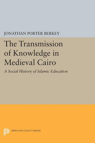 The Transmission of Knowledge in Medieval Cairo: A Social History of Islamic Education - Princeton Studies on the Near East (Paperback)