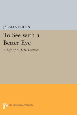 To See with a Better Eye: A Life of R. T. H. Laennec - Princeton Legacy Library 376 (Paperback)