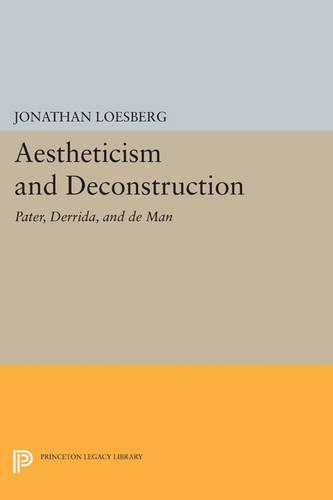 Aestheticism and Deconstruction: Pater, Derrida, and de Man - Princeton Legacy Library 3325 (Paperback)