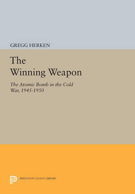 The Winning Weapon: The Atomic Bomb in the Cold War, 1945-1950 - Princeton Legacy Library (Paperback)