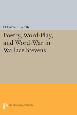 Poetry, Word-Play, and Word-War in Wallace Stevens - Princeton Legacy Library 3620 (Paperback)