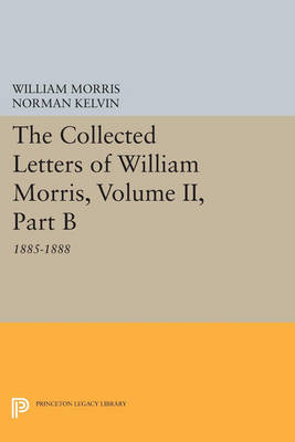 The Collected Letters of William Morris, Volume II, Part B: 1885-1888 - Princeton Legacy Library 4158 (Paperback)