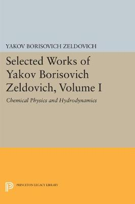 Selected Works of Yakov Borisovich Zeldovich, Volume I: Chemical Physics and Hydrodynamics - Princeton Legacy Library 140 (Paperback)