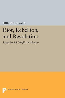 Riot, Rebellion, and Revolution: Rural Social Conflict in Mexico - Princeton Legacy Library 3553 (Paperback)